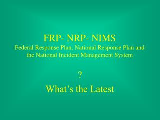 FRP- NRP- NIMS Federal Response Plan, National Response Plan and the National Incident Management System
