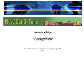 "Instructors Guide  "" Groupthink "" Chuck Millstead – Master Student University of Michigan, Flint 4/4/07"