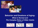 Behavior and Emotions of Aging-   What is Normal and  The Complex Roles of Older Adults Module 2