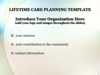 LIFETIME CARE PLANNING TEMPLATE Introduce Your Organization Here (add your logo and images throughout the slides)