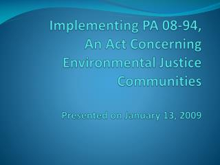 Implementing PA 08-94,  An Act Concerning Environmental Justice Communities  Presented on January 13, 2009