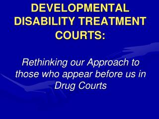 DEVELOPMENTAL DISABILITY TREATMENT COURTS: Rethinking our Approach to those who appear before us in Drug Courts