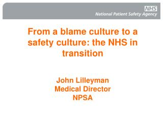 From a blame culture to a safety culture: the NHS in transition John Lilleyman Medical Director NPSA
