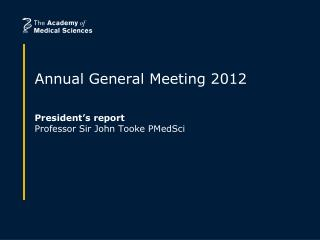 Annual General Meeting 2012 President's report Professor Sir John Tooke PMedSci