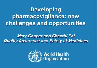 Developing pharmacovigilance: new challenges and opportunities Mary Couper and Shanthi Pal Quality Assurance and Safety
