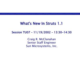 What's New In Struts 1.1 Session TU07 – 11/19/2002 – 13:30-14:30 Craig R. McClanahan Senior Staff Engineer Sun Micro