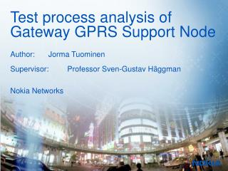 Test process analysis of Gateway GPRS Support Node Author:Jorma Tuominen Supervisor:Professor Sven-Gustav Häggman Noki