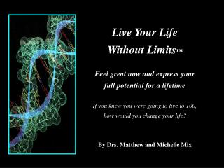 Live Your Life Without Limits ™ Feel great now and express your full potential for a lifetime