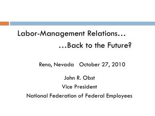 Labor-Management Relations… 				…Back to the Future? 	Reno, Nevada   October 27, 2010 John R. Obst Vice President Nation
