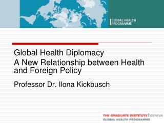 Global Health Diplomacy  A New Relationship between Health and Foreign Policy Professor Dr. Ilona Kickbusch