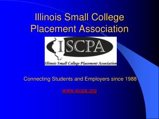 Illinois Small College Placement Association Connecting Students and Employers since 1988 www.iscpa.org