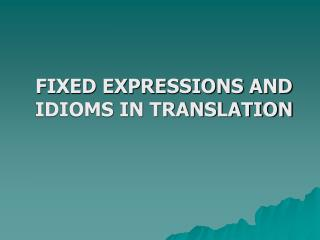 FIXED EXPRESSIONS AND IDIOMS IN TRANSLATION