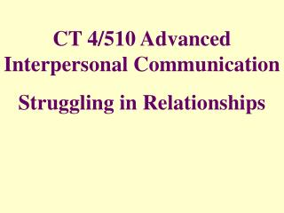 CT 4/510 Advanced Interpersonal Communication Struggling in Relationships