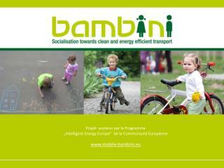 """Projet soutenu par le Programme """"Intelligent Energy Europe"""" de la Communauté Europénne www.mobile-bambini.eu"""