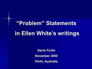 """Problem"" Statements in Ellen White's writings Denis Fortin November 2005 Perth, Australia"