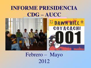 INFORME PRESIDENCIA CDG – AUCC Febrero –  Mayo  2012