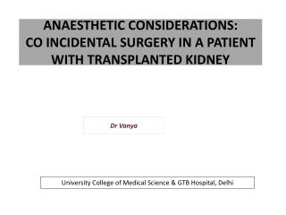 ANAESTHETIC CONSIDERATIONS:  CO INCIDENTAL SURGERY IN A PATIENT WITH TRANSPLANTED KIDNEY