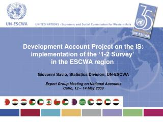Development Account Project on the IS: implementation of the '1-2 Survey'  in the ESCWA region Giovanni Savio, Statistic