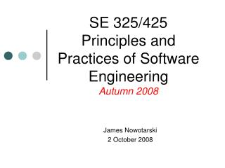 SE 325/425 Principles and Practices of Software Engineering Autumn 2008