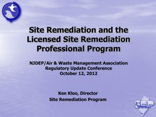 Site Remediation and the Licensed Site Remediation Professional Program NJDEP/Air & Waste Management Association  Re