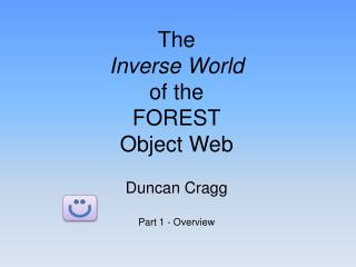 The  Inverse World of the  FOREST Object Web Duncan Cragg Part 1 - Overview