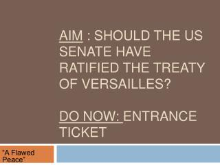 Aim  : Should the US Senate have ratified the treaty of Versailles?  Do Now:  Entrance Ticket