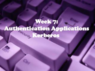 Week 7: Authentication Applications Kerberos