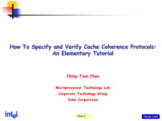 How To Specify and Verify Cache Coherence Protocols: An Elementary Tutorial Ching-Tsun Chou Microprocessor Technology La