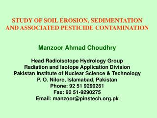 STUDY OF SOIL EROSION, SEDIMENTATION AND ASSOCIATED PESTICIDE CONTAMINATION Manzoor Ahmad Choudhry  Head Radioisotope Hy