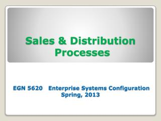 Sales & Distribution  Processes  EGN 5620   Enterprise Systems Configuration Spring, 2013