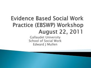 Evidence Based Social Work Practice (EBSWP) Workshop August 22, 2011
