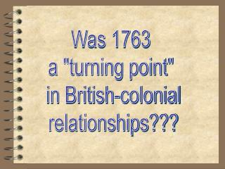 "Was 1763  a ""turning point""  in British-colonial relationships???"