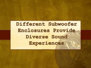 Diff Subwoofer Enclosures Provide Diverse Sound Experiences