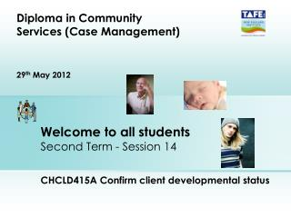 Welcome to all students Second Term - Session 14 CHCLD415A Confirm client developmental status
