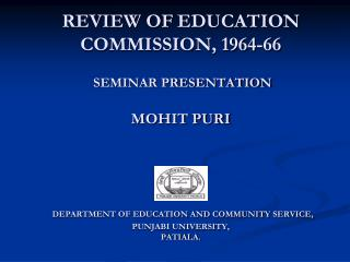 REVIEW OF EDUCATION COMMISSION, 1964-66  SEMINAR PRESENTATION MOHIT PURI  DEPARTMENT OF EDUCATION AND COMMUNITY SERVICE,