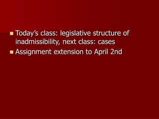 Today's class: legislative structure of inadmissibility, next class: cases Assignment extension to April 2nd