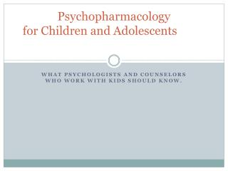 Psychopharmacology  for Children and Adolescents
