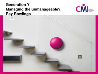 Generation Y Managing the unmanageable? Ray Rowlings