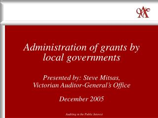 Administration of grants by local governments Presented by: Steve Mitsas, Victorian Auditor-General's Office December