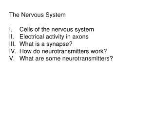 The Nervous System Cells of the nervous system Electrical activity in axons What is a synapse? How do neurotransmitters
