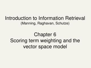 Introduction to Information Retrieval (Manning, Raghavan, Schutze) Chapter 6 Scoring term weighting and the vector space