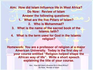 Aim:  How did Islam Influence life in West Africa? Do Now:  Review of Islam Answer the following questions: What are the