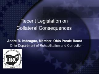 Recent Legislation on  Collateral Consequences Andre R. Imbrogno, Member, Ohio Parole Board Ohio Department of Rehabilit