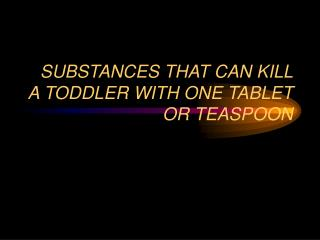 SUBSTANCES THAT CAN KILL A TODDLER WITH ONE TABLET OR TEASPOON
