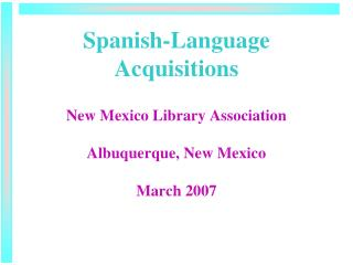 Spanish-Language Acquisitions New Mexico Library Association Albuquerque, New Mexico March 2007