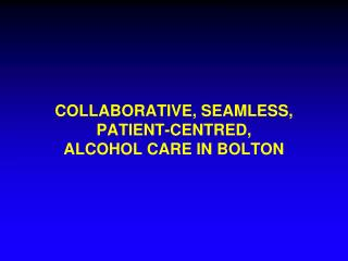 COLLABORATIVE, SEAMLESS, PATIENT-CENTRED, ALCOHOL CARE IN BOLTON
