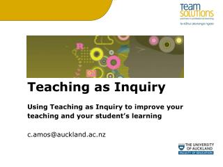 Teaching as Inquiry Using Teaching as Inquiry to improve your teaching and your student's learning c.amos@auckland.ac.nz