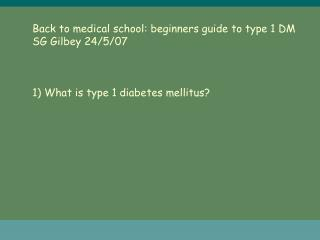 Back to medical school: beginners guide to type 1 DM SG Gilbey 24/5/07 1) What is type 1 diabetes mellitus?