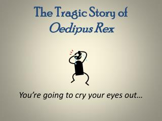 The Tragic Story of  Oedipus Rex You're going to cry your eyes out…