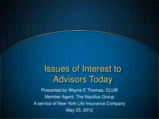 Presented by Wayne E Thomas, CLU® Member Agent, The Nautilus Group A service of New York Life Insurance Company May 23,